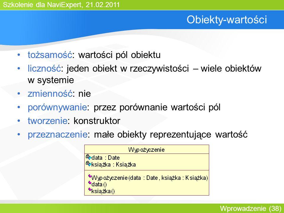 Szkolenie dla NaviExpert, 21.02.2011 Wprowadzenie (38) Obiekty-wartości tożsamość: wartości pól obiektu liczność: jeden obiekt w rzeczywistości – wiele obiektów w systemie zmienność: nie porównywanie: przez porównanie wartości pól tworzenie: konstruktor przeznaczenie: małe obiekty reprezentujące wartość
