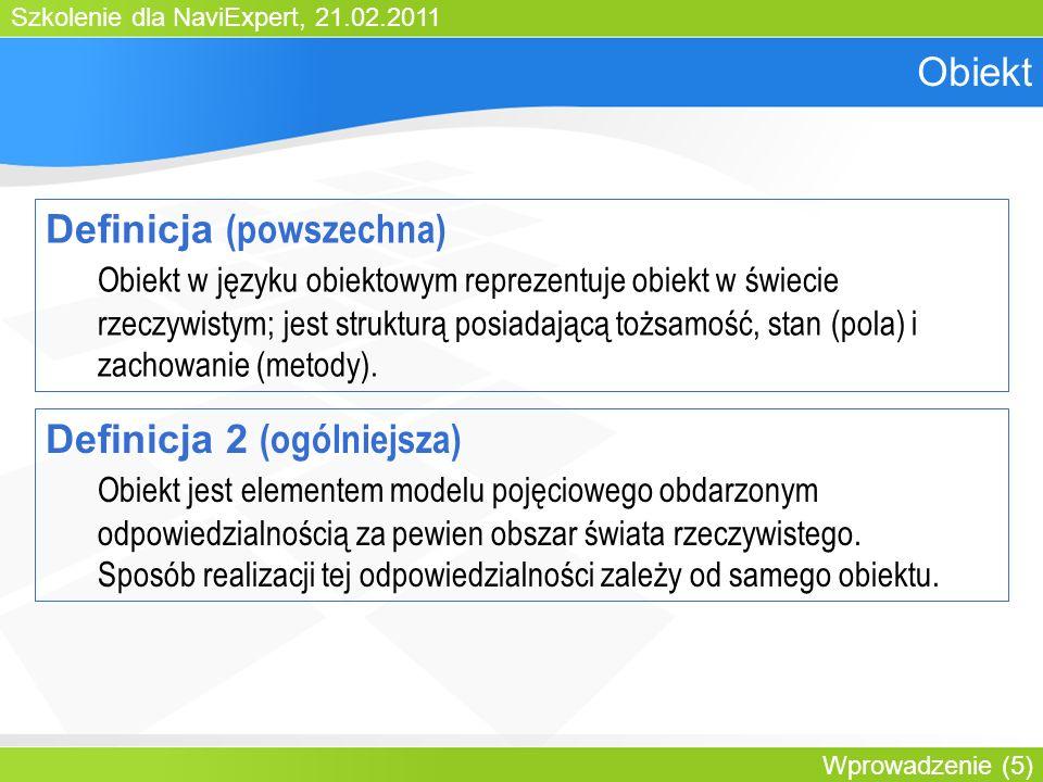 Szkolenie dla NaviExpert, 21.02.2011 Wprowadzenie (5) Obiekt Definicja (powszechna) Obiekt w języku obiektowym reprezentuje obiekt w świecie rzeczywistym; jest strukturą posiadającą tożsamość, stan (pola) i zachowanie (metody).