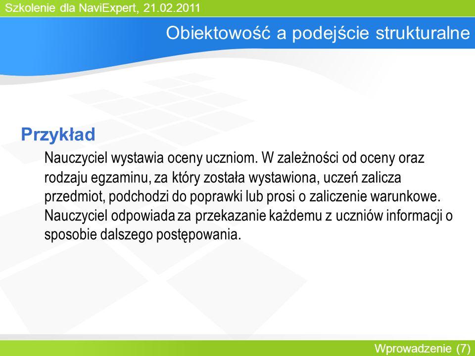 Szkolenie dla NaviExpert, 21.02.2011 Wprowadzenie (7) Obiektowość a podejście strukturalne Przykład Nauczyciel wystawia oceny uczniom.