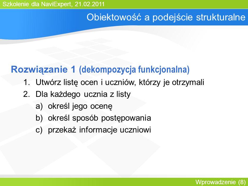 Szkolenie dla NaviExpert, 21.02.2011 Wprowadzenie (8) Obiektowość a podejście strukturalne Rozwiązanie 1 (dekompozycja funkcjonalna) 1.Utwórz listę ocen i uczniów, którzy je otrzymali 2.Dla każdego ucznia z listy a)określ jego ocenę b)określ sposób postępowania c)przekaż informacje uczniowi