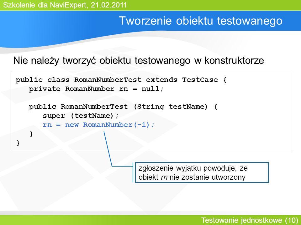Szkolenie dla NaviExpert, 21.02.2011 Testowanie jednostkowe (10) Tworzenie obiektu testowanego public class RomanNumberTest extends TestCase { private RomanNumber rn = null; public RomanNumberTest (String testName) { super (testName); rn = new RomanNumber(-1); } zgłoszenie wyjątku powoduje, że obiekt rn nie zostanie utworzony Nie należy tworzyć obiektu testowanego w konstruktorze