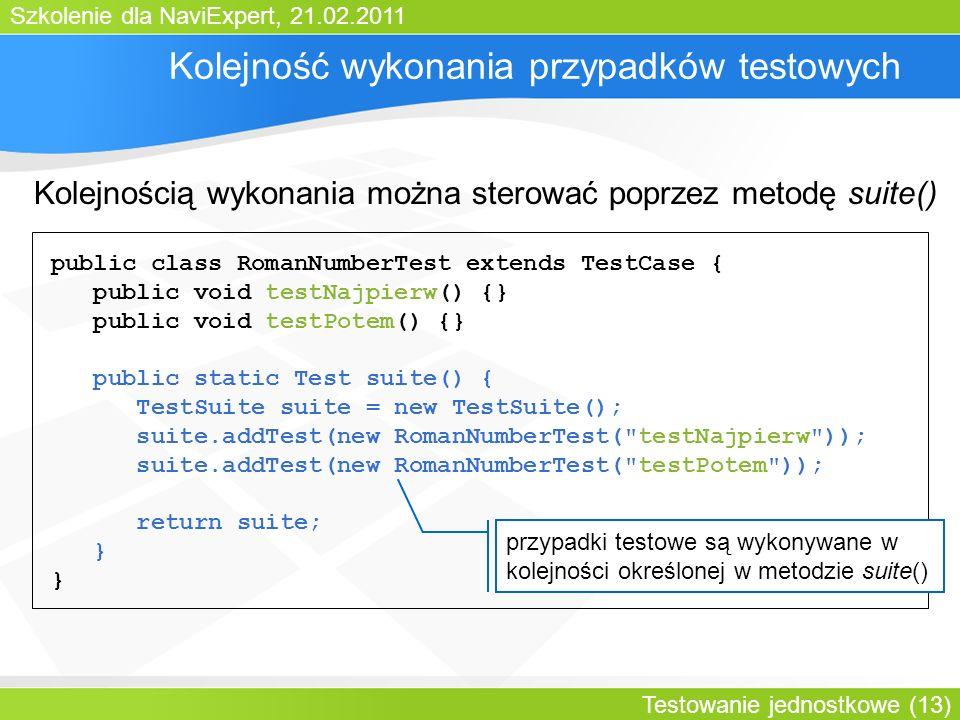 Szkolenie dla NaviExpert, 21.02.2011 Testowanie jednostkowe (13) Kolejność wykonania przypadków testowych public class RomanNumberTest extends TestCase { public void testNajpierw() {} public void testPotem() {} public static Test suite() { TestSuite suite = new TestSuite(); suite.addTest(new RomanNumberTest( testNajpierw )); suite.addTest(new RomanNumberTest( testPotem )); return suite; } przypadki testowe są wykonywane w kolejności określonej w metodzie suite() Kolejnością wykonania można sterować poprzez metodę suite()