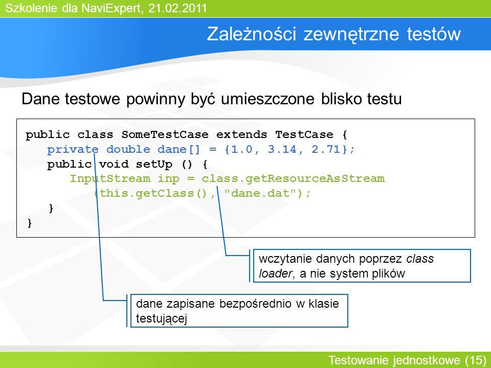 Szkolenie dla NaviExpert, 21.02.2011 Testowanie jednostkowe (15) Zależności zewnętrzne testów public class SomeTestCase extends TestCase { private double dane[] = {1.0, 3.14, 2.71}; public void setUp () { InputStream inp = class.getResourceAsStream (this.getClass(), dane.dat ); } dane zapisane bezpośrednio w klasie testującej Dane testowe powinny być umieszczone blisko testu wczytanie danych poprzez class loader, a nie system plików
