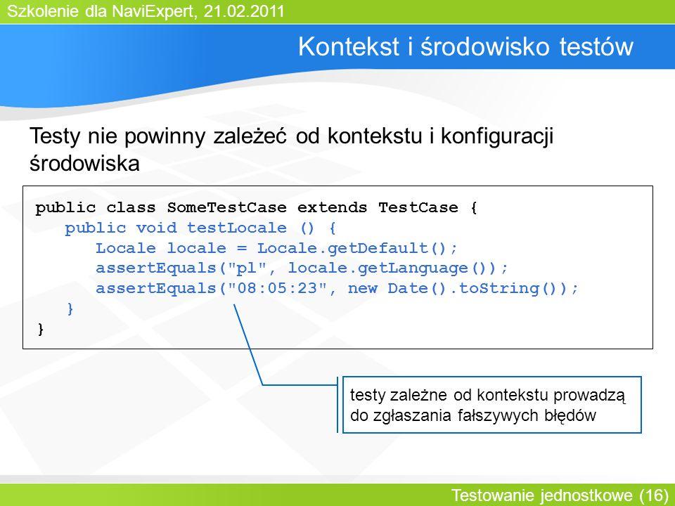 Szkolenie dla NaviExpert, 21.02.2011 Testowanie jednostkowe (16) Kontekst i środowisko testów public class SomeTestCase extends TestCase { public void testLocale () { Locale locale = Locale.getDefault(); assertEquals( pl , locale.getLanguage()); assertEquals( 08:05:23 , new Date().toString()); } testy zależne od kontekstu prowadzą do zgłaszania fałszywych błędów Testy nie powinny zależeć od kontekstu i konfiguracji środowiska