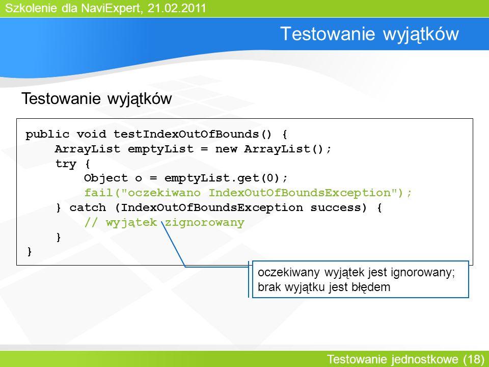 Szkolenie dla NaviExpert, 21.02.2011 Testowanie jednostkowe (18) Testowanie wyjątków public void testIndexOutOfBounds() { ArrayList emptyList = new ArrayList(); try { Object o = emptyList.get(0); fail( oczekiwano IndexOutOfBoundsException ); } catch (IndexOutOfBoundsException success) { // wyjątek zignorowany } oczekiwany wyjątek jest ignorowany; brak wyjątku jest błędem Testowanie wyjątków