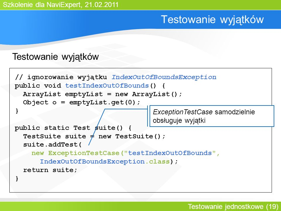 Szkolenie dla NaviExpert, 21.02.2011 Testowanie jednostkowe (19) Testowanie wyjątków // ignorowanie wyjątku IndexOutOfBoundsException public void testIndexOutOfBounds() { ArrayList emptyList = new ArrayList(); Object o = emptyList.get(0); } public static Test suite() { TestSuite suite = new TestSuite(); suite.addTest( new ExceptionTestCase( testIndexOutOfBounds , IndexOutOfBoundsException.class); return suite; } ExceptionTestCase samodzielnie obsługuje wyjątki Testowanie wyjątków