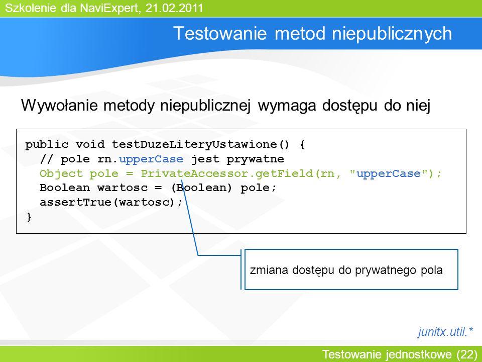 Szkolenie dla NaviExpert, 21.02.2011 Testowanie jednostkowe (22) Testowanie metod niepublicznych Wywołanie metody niepublicznej wymaga dostępu do niej public void testDuzeLiteryUstawione() { // pole rn.upperCase jest prywatne Object pole = PrivateAccessor.getField(rn, upperCase ); Boolean wartosc = (Boolean) pole; assertTrue(wartosc); } zmiana dostępu do prywatnego pola junitx.util.*