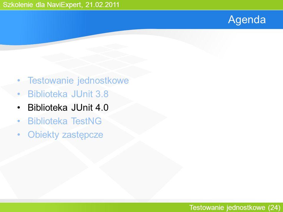 Szkolenie dla NaviExpert, 21.02.2011 Testowanie jednostkowe (24) Agenda Testowanie jednostkowe Biblioteka JUnit 3.8 Biblioteka JUnit 4.0 Biblioteka TestNG Obiekty zastępcze