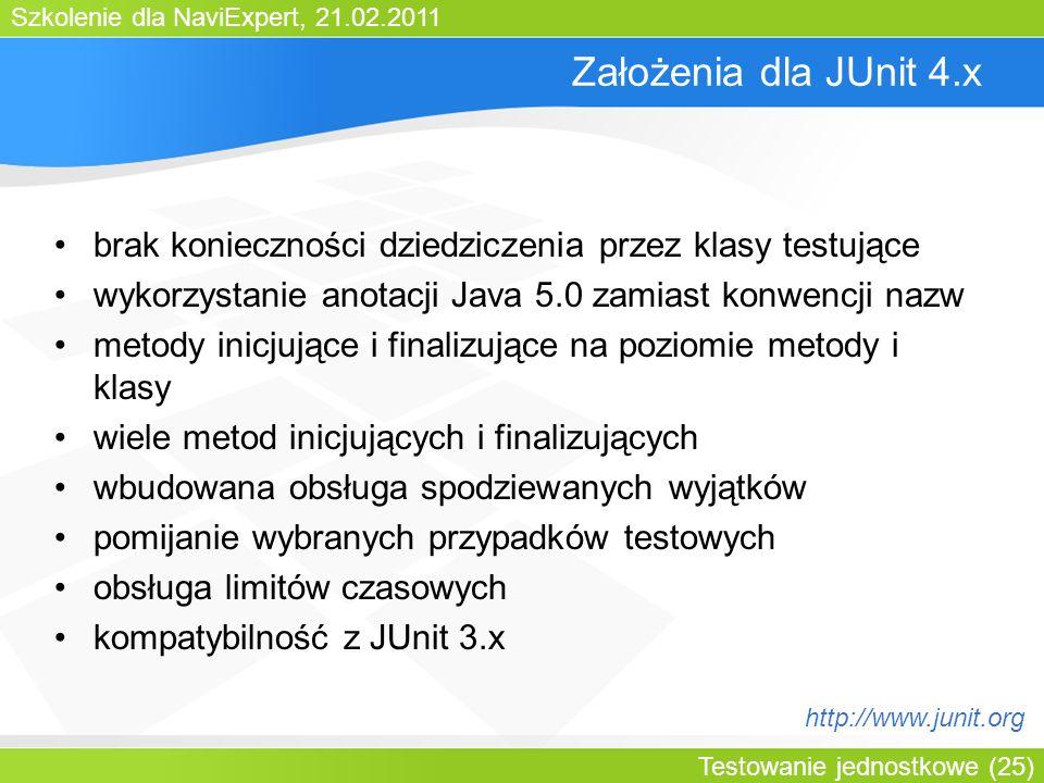 Szkolenie dla NaviExpert, 21.02.2011 Testowanie jednostkowe (25) Założenia dla JUnit 4.x brak konieczności dziedziczenia przez klasy testujące wykorzystanie anotacji Java 5.0 zamiast konwencji nazw metody inicjujące i finalizujące na poziomie metody i klasy wiele metod inicjujących i finalizujących wbudowana obsługa spodziewanych wyjątków pomijanie wybranych przypadków testowych obsługa limitów czasowych kompatybilność z JUnit 3.x http://www.junit.org
