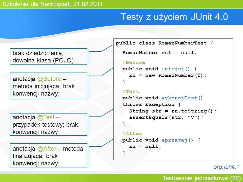 Szkolenie dla NaviExpert, 21.02.2011 Testowanie jednostkowe (26) Testy z użyciem JUnit 4.0 public class RomanNumberTest { RomanNumber rn1 = null; @Before public void inicjuj() { rn = new RomanNumber(5); } @Test public void wykonajTest() throws Exception { String str = rn.toString(); assertEquals(str, V ); } @After public void sprzataj() { rn = null; } brak dziedziczenia, dowolna klasa (POJO) anotacja @Before – metoda inicjująca; brak konwencji nazwy; anotacja @Test – przypadek testowy; brak konwencji nazwy anotacja @After – metoda finalizująca; brak konwencji nazwy; org.junit.*