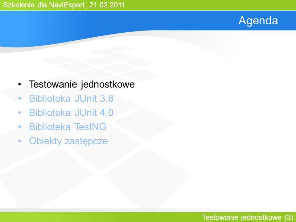 Szkolenie dla NaviExpert, 21.02.2011 Testowanie jednostkowe (3) Agenda Testowanie jednostkowe Biblioteka JUnit 3.8 Biblioteka JUnit 4.0 Biblioteka TestNG Obiekty zastępcze