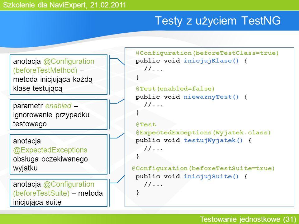 Szkolenie dla NaviExpert, 21.02.2011 Testowanie jednostkowe (31) Testy z użyciem TestNG @Configuration(beforeTestClass=true) public void inicjujKlase() { //...