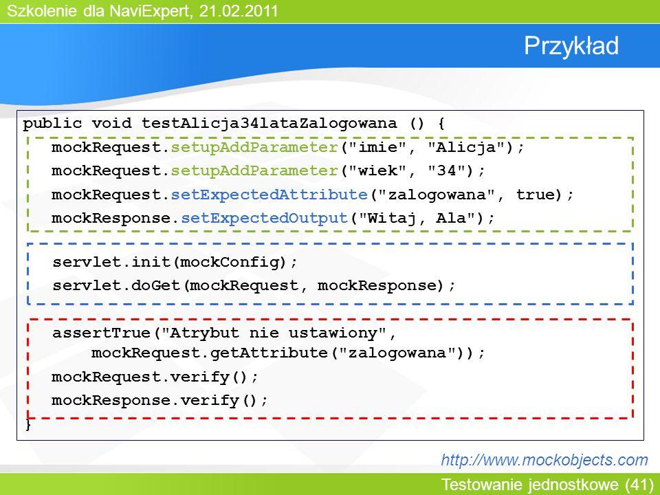 Szkolenie dla NaviExpert, 21.02.2011 Testowanie jednostkowe (41) Przykład public void testAlicja34lataZalogowana () { mockRequest.setupAddParameter( imie , Alicja ); mockRequest.setupAddParameter( wiek , 34 ); mockRequest.setExpectedAttribute( zalogowana , true); mockResponse.setExpectedOutput( Witaj, Ala ); servlet.init(mockConfig); servlet.doGet(mockRequest, mockResponse); assertTrue( Atrybut nie ustawiony , mockRequest.getAttribute( zalogowana )); mockRequest.verify(); mockResponse.verify(); } http://www.mockobjects.com