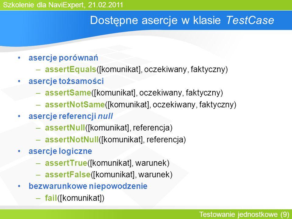 Szkolenie dla NaviExpert, 21.02.2011 Testowanie jednostkowe (30) Testy z użyciem TestNG public class RomanNumberTest { RomanNumber rn1 = null; @Configuration(beforeTestMethod=true) public void inicjuj() { rn = new RomanNumber(5); } @Test public void wykonajTest() throws Exception { String str = rn.toString(); assertEquals(str, V ); } @Configuration(afterTestMethod=true) public void sprzataj() { rn = null; } brak dziedziczenia, dowolna klasa (POJO) anotacja @Configuration (beforeTestMethod) – metoda inicjująca każdy przypadek testowy anotacja @Test – przypadek testowy anotacja @Configuration (afterTestMethod) – metoda finalizująca każdy przypadek testowy