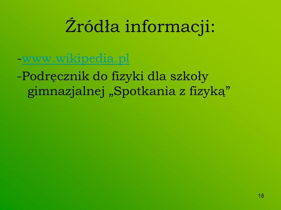 16 Źródła informacji: -www.wikipedia.plwww.wikipedia.pl -Podręcznik do fizyki dla szkoły gimnazjalnej Spotkania z fizyką