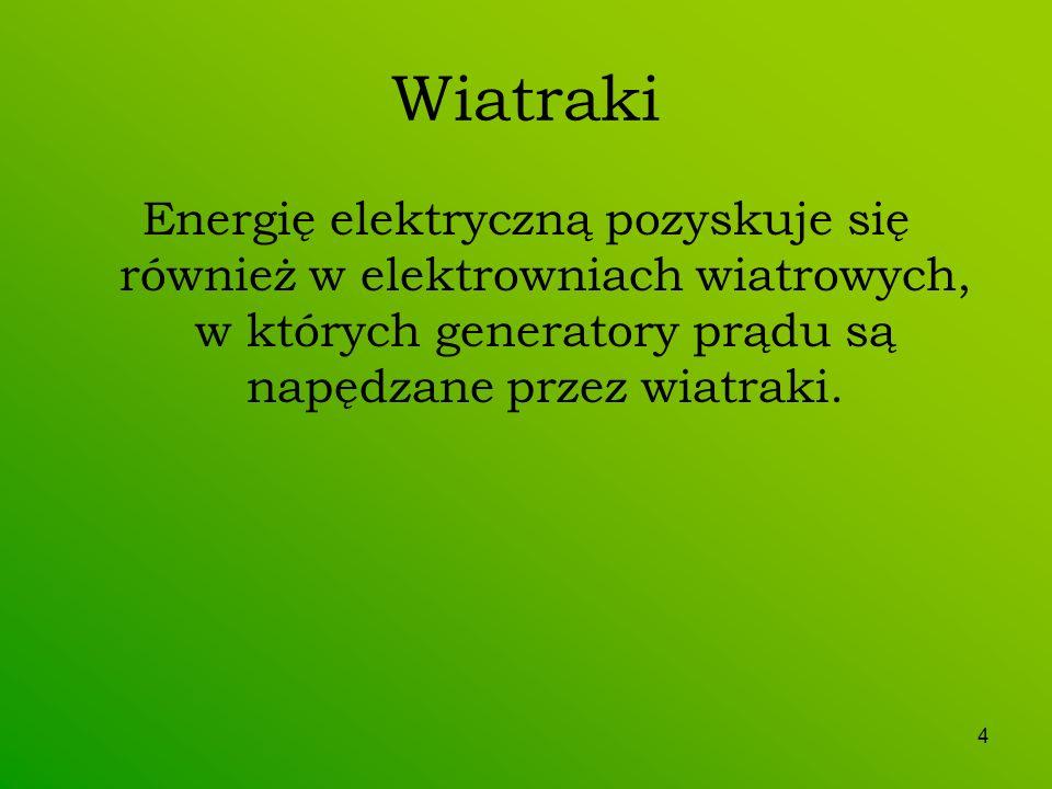 4 Wiatraki Energię elektryczną pozyskuje się również w elektrowniach wiatrowych, w których generatory prądu są napędzane przez wiatraki.