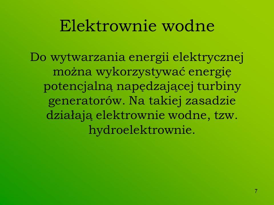 7 Elektrownie wodne Do wytwarzania energii elektrycznej można wykorzystywać energię potencjalną napędzającej turbiny generatorów. Na takiej zasadzie d