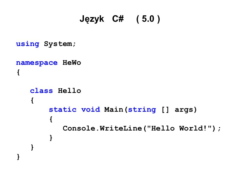 Język C# ( 5.0 ) using System; namespace HeWo { class Hello { static void Main(string [] args) { Console.WriteLine(
