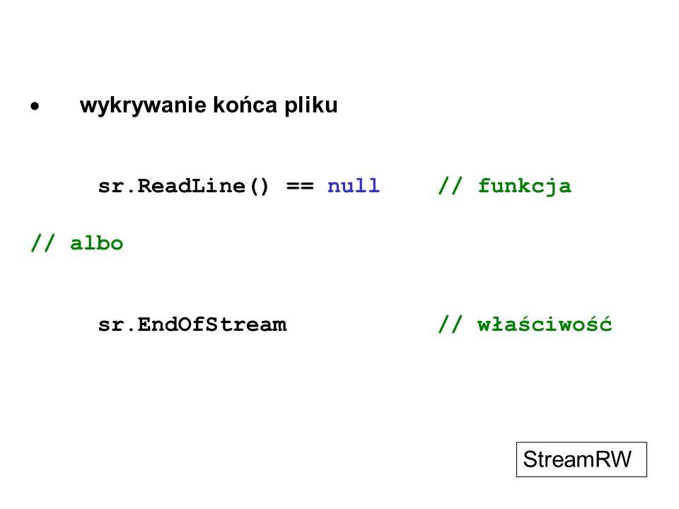 wykrywanie końca pliku sr.ReadLine() == null// funkcja // albo sr.EndOfStream// właściwość StreamRW