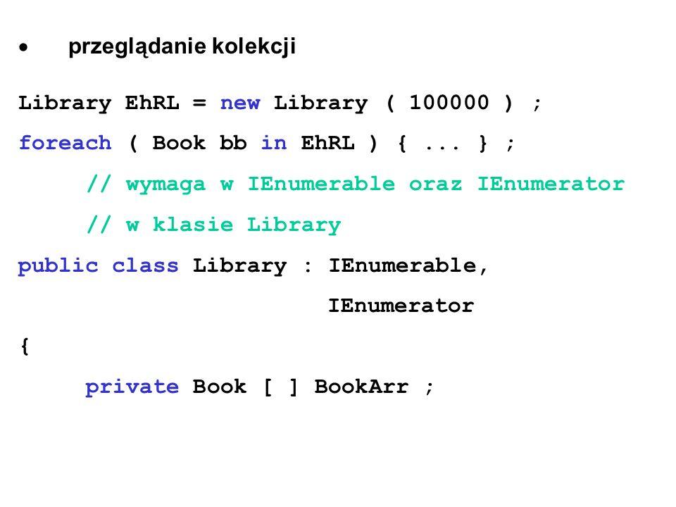 przeglądanie kolekcji Library EhRL = new Library ( 100000 ) ; foreach ( Book bb in EhRL ) {... } ; // wymaga w IEnumerable oraz IEnumerator // w klasi