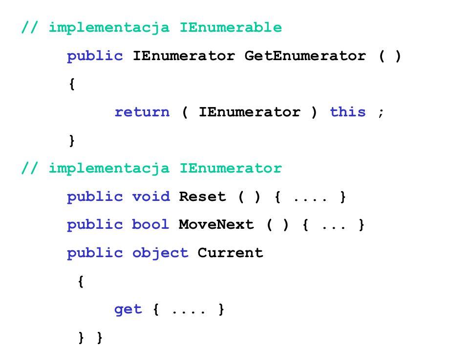 // implementacja IEnumerable public IEnumerator GetEnumerator ( ) { return ( IEnumerator ) this ; } // implementacja IEnumerator public void Reset ( )