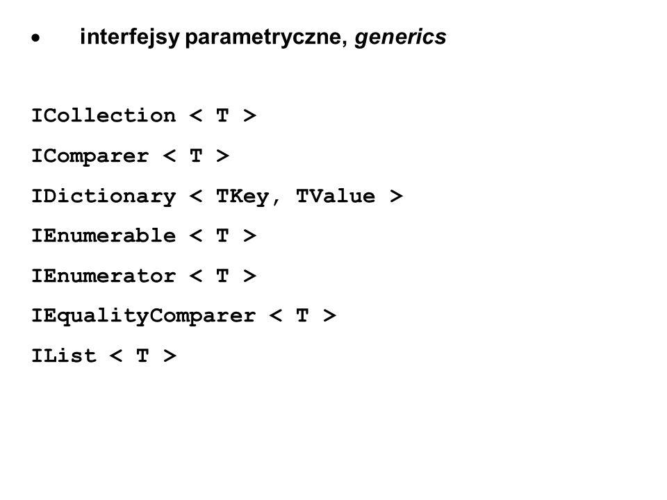 interfejsy parametryczne, generics ICollection IComparer IDictionary IEnumerable IEnumerator IEqualityComparer IList