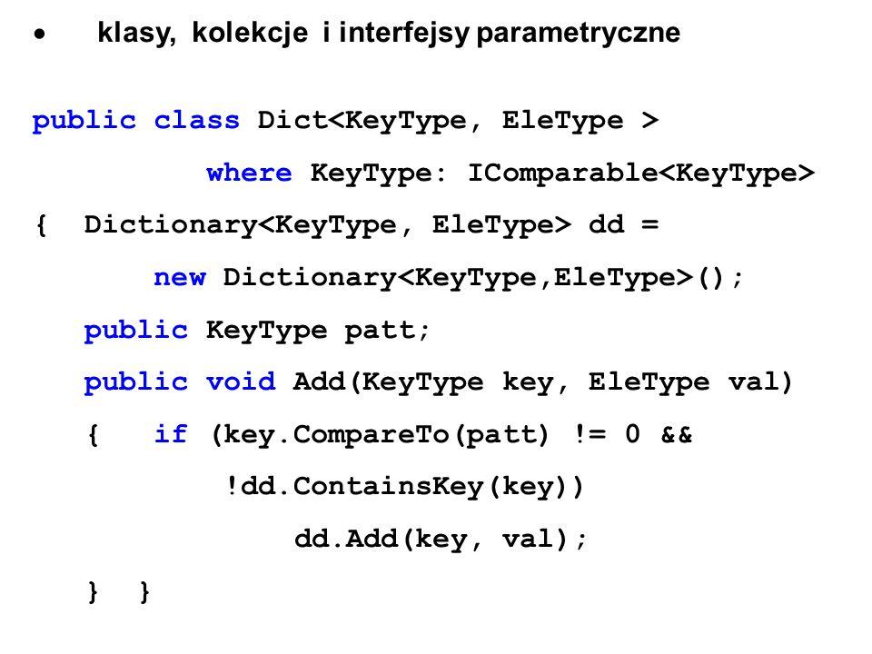 klasy, kolekcje i interfejsy parametryczne public class Dict where KeyType: IComparable { Dictionary dd = new Dictionary (); public KeyType patt; publ
