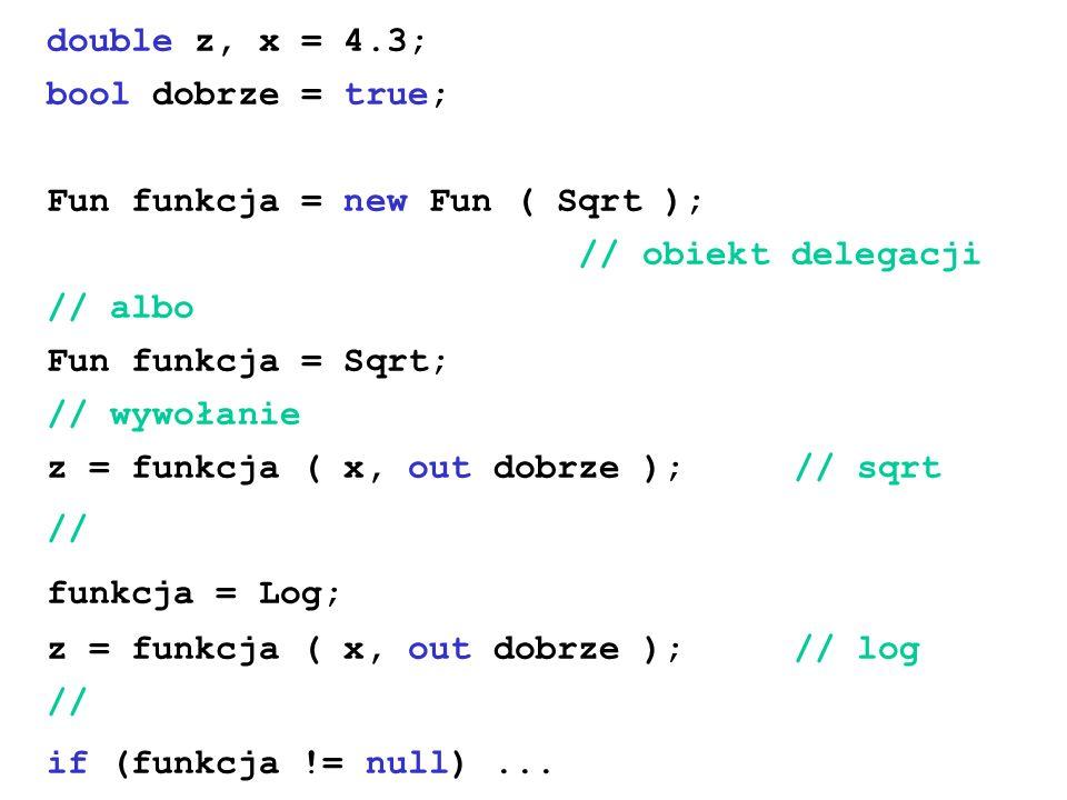 double z, x = 4.3; bool dobrze = true; Fun funkcja = new Fun ( Sqrt ); // obiekt delegacji // albo Fun funkcja = Sqrt; // wywołanie z = funkcja ( x, o
