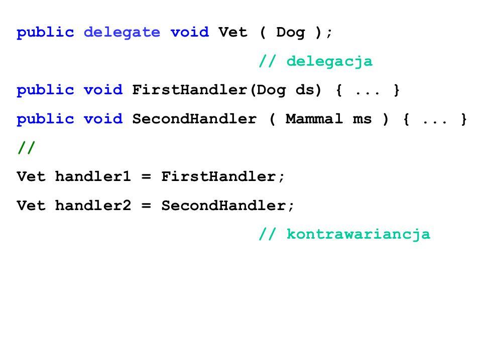 public delegate void Vet ( Dog ); // delegacja public void FirstHandler(Dog ds) {... } public void SecondHandler ( Mammal ms ) {... } // Vet handler1