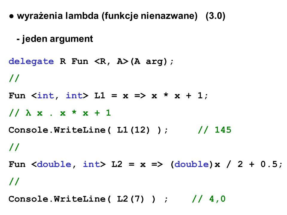 wyrażenia lambda (funkcje nienazwane) (3.0) - jeden argument delegate R Fun (A arg); // Fun L1 = x => x * x + 1; // λ x. x * x + 1 Console.WriteLine(