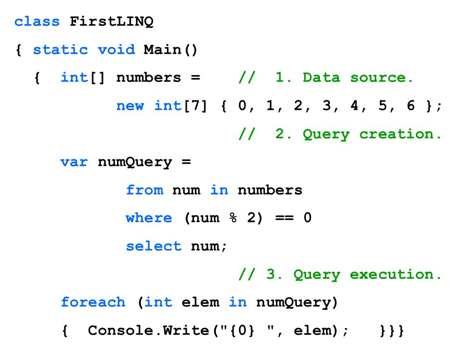 class FirstLINQ { static void Main() { int[] numbers = // 1. Data source. new int[7] { 0, 1, 2, 3, 4, 5, 6 }; // 2. Query creation. var numQuery = fro