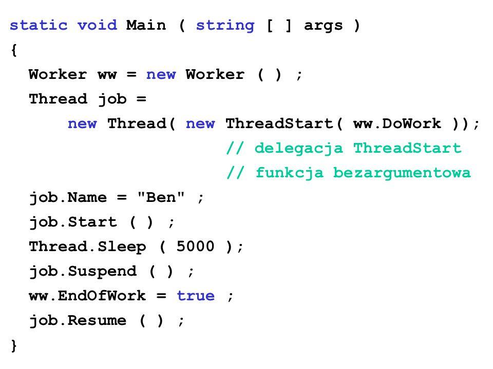 static void Main ( string [ ] args ) { Worker ww = new Worker ( ) ; Thread job = new Thread( new ThreadStart( ww.DoWork )); // delegacja ThreadStart /