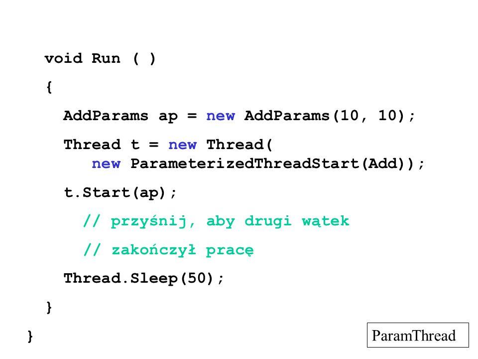 void Run ( ) { AddParams ap = new AddParams(10, 10); Thread t = new Thread( new ParameterizedThreadStart(Add)); t.Start(ap); // przyśnij, aby drugi wą