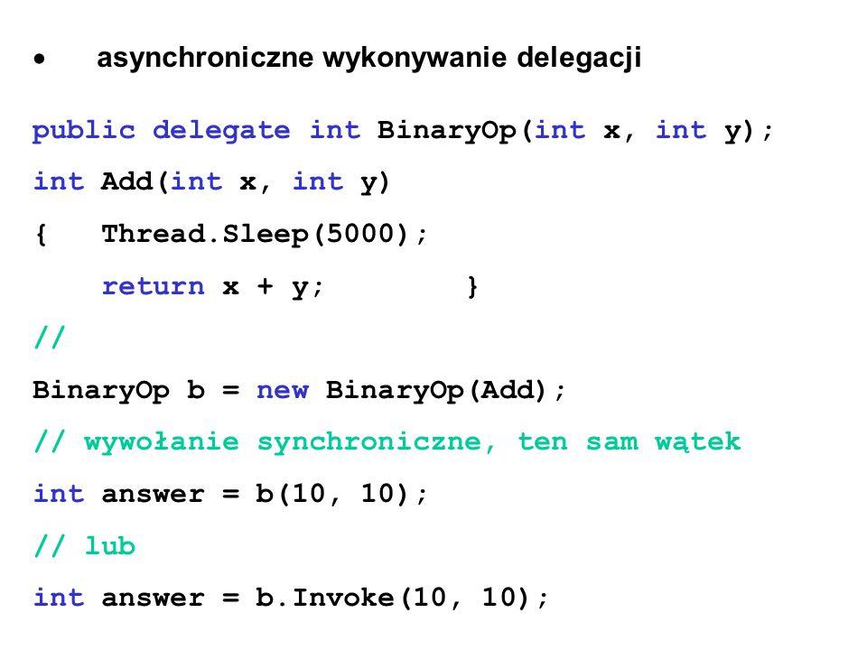 asynchroniczne wykonywanie delegacji public delegate int BinaryOp(int x, int y); int Add(int x, int y) { Thread.Sleep(5000); return x + y; } // Binary