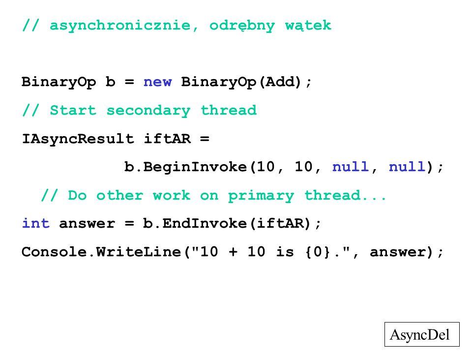 // asynchronicznie, odrębny wątek BinaryOp b = new BinaryOp(Add); // Start secondary thread IAsyncResult iftAR = b.BeginInvoke(10, 10, null, null); //