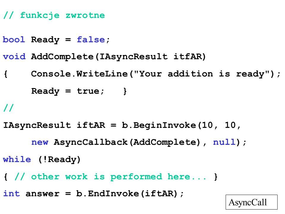 // funkcje zwrotne bool Ready = false; void AddComplete(IAsyncResult itfAR) { Console.WriteLine(