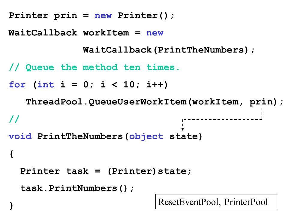 Printer prin = new Printer(); WaitCallback workItem = new WaitCallback(PrintTheNumbers); // Queue the method ten times. for (int i = 0; i < 10; i++) T