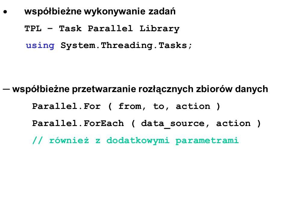 współbieżne wykonywanie zadań TPL – Task Parallel Library using System.Threading.Tasks; współbieżne przetwarzanie rozłącznych zbiorów danych Parallel.