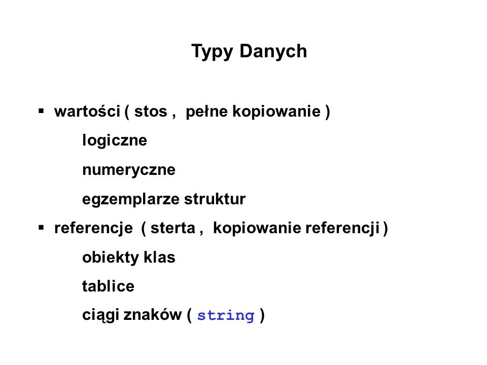 Typy Danych wartości ( stos, pełne kopiowanie ) logiczne numeryczne egzemplarze struktur referencje ( sterta, kopiowanie referencji ) obiekty klas tab