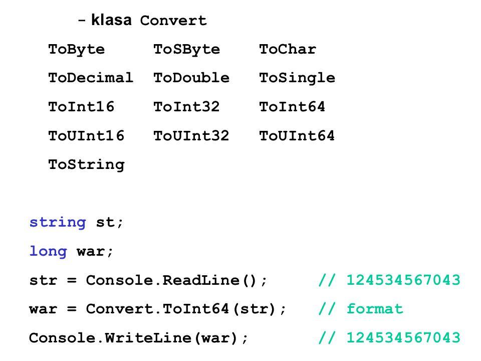 - klasa Convert ToByte ToSByte ToChar ToDecimal ToDouble ToSingle ToInt16 ToInt32 ToInt64 ToUInt16 ToUInt32 ToUInt64 ToString string st; long war; str