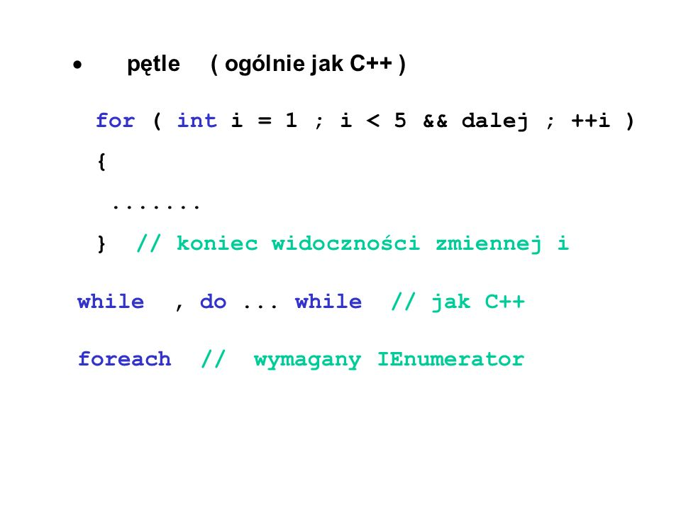 pętle ( ogólnie jak C++ ) for ( int i = 1 ; i < 5 && dalej ; ++i ) {....... } // koniec widoczności zmiennej i while, do... while // jak C++ foreach /