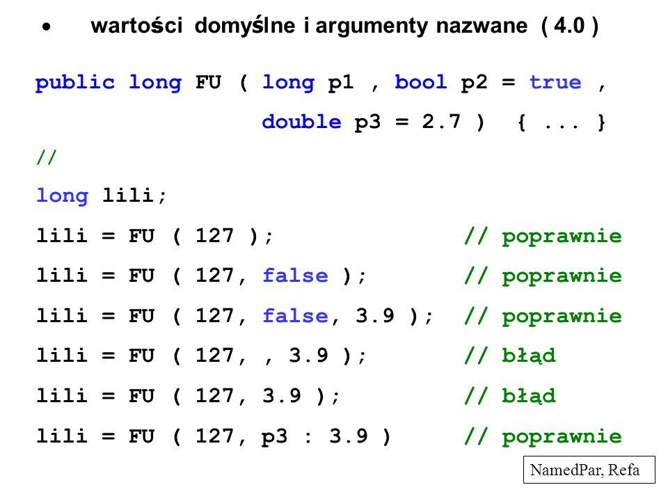 warto ś ci domy ś lne i argumenty nazwane ( 4.0 ) public long FU ( long p1, bool p2 = true, double p3 = 2.7 ) {... } // long lili; lili = FU ( 127 );