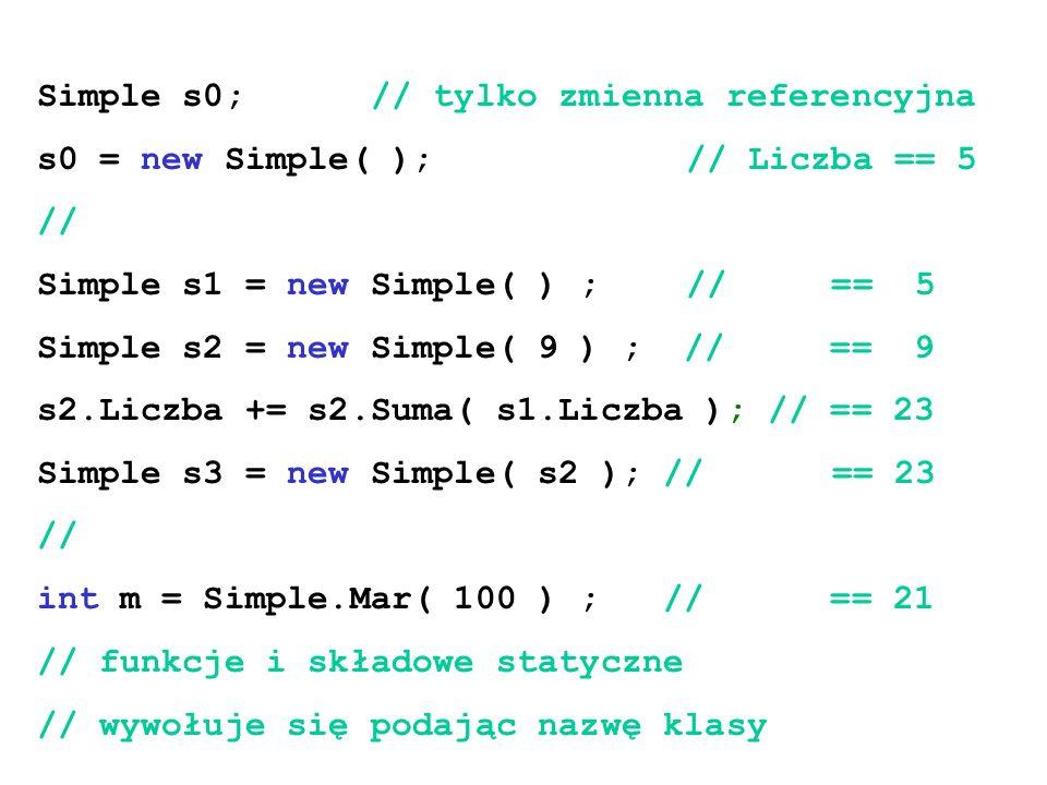 Simple s0; // tylko zmienna referencyjna s0 = new Simple( ); // Liczba == 5 // Simple s1 = new Simple( ) ; // == 5 Simple s2 = new Simple( 9 ) ; // ==
