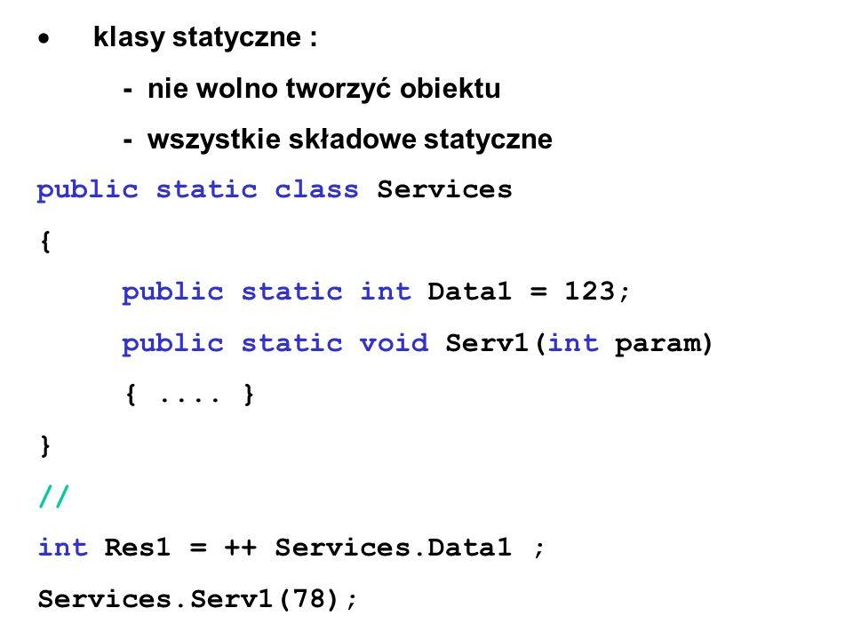 klasy statyczne : - nie wolno tworzyć obiektu - wszystkie składowe statyczne public static class Services { public static int Data1 = 123; public stat