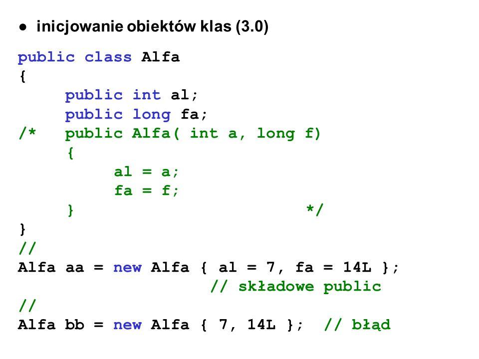 inicjowanie obiektów klas (3.0) public class Alfa { public int al; public long fa; /* public Alfa( int a, long f) { al = a; fa = f; }*/ } // Alfa aa =