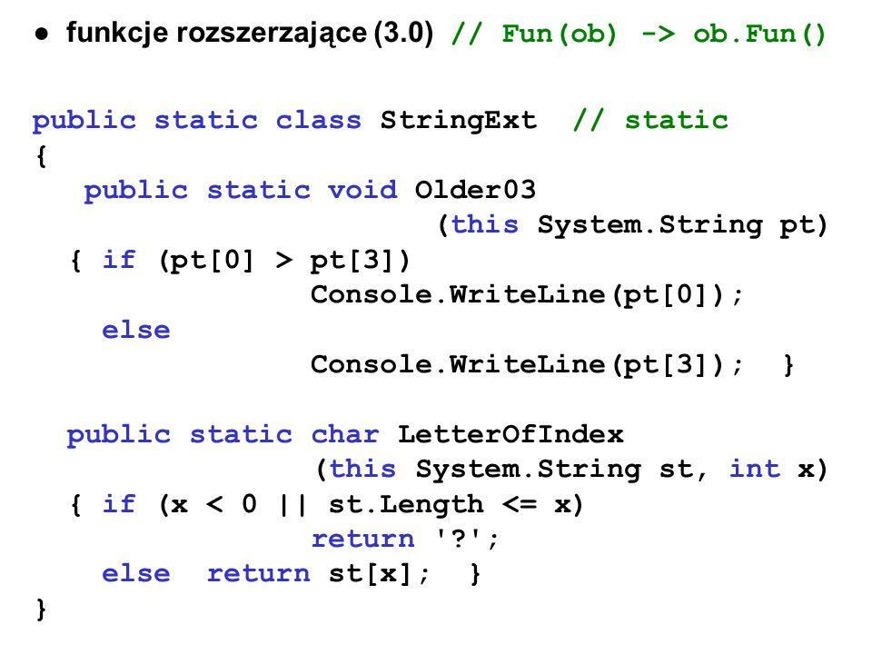 funkcje rozszerzające (3.0) // Fun(ob) -> ob.Fun() public static class StringExt // static { public static void Older03 (this System.String pt) { if (