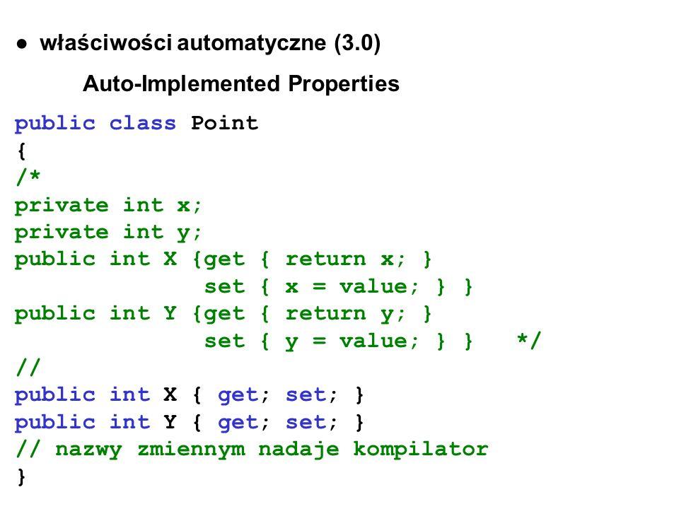 właściwości automatyczne (3.0) Auto-Implemented Properties public class Point { /* private int x; private int y; public int X {get { return x; } set {