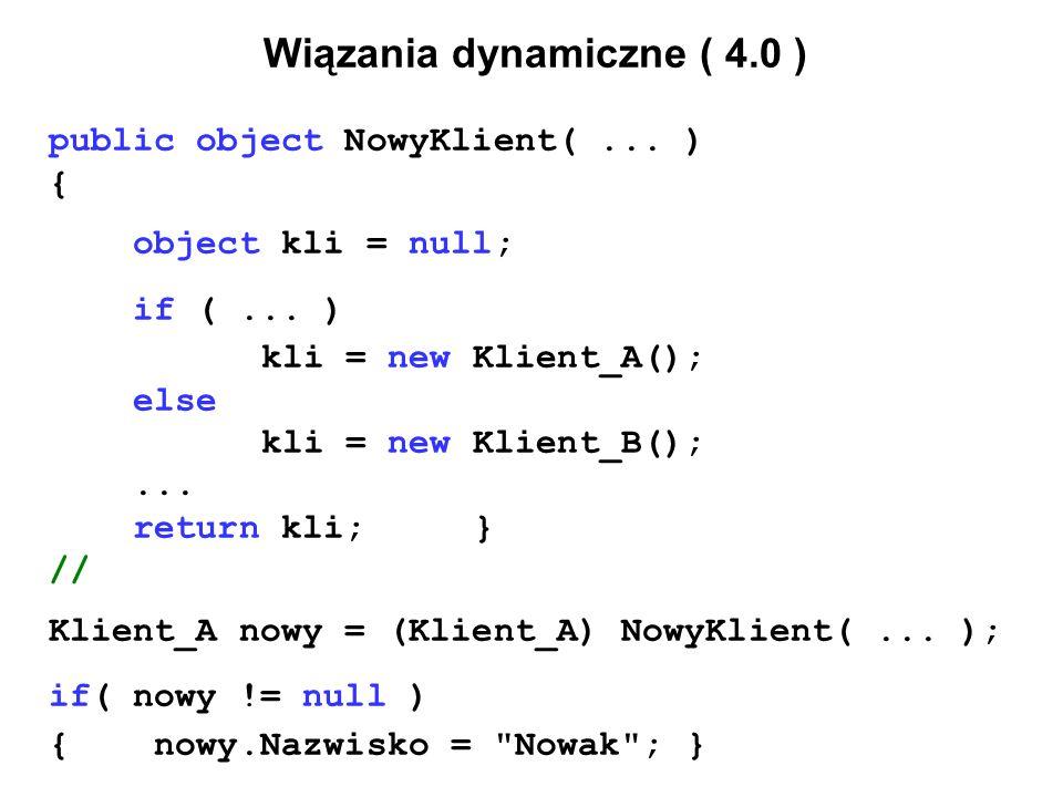Wiązania dynamiczne ( 4.0 ) public object NowyKlient(... ) { object kli = null; if (... ) kli = new Klient_A(); else kli = new Klient_B();... return k