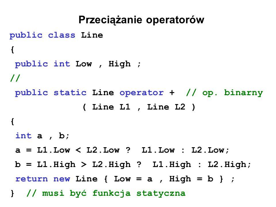 Przeciążanie operatorów public class Line { public int Low, High ; // public static Line operator + // op. binarny ( Line L1, Line L2 ) { int a, b; a