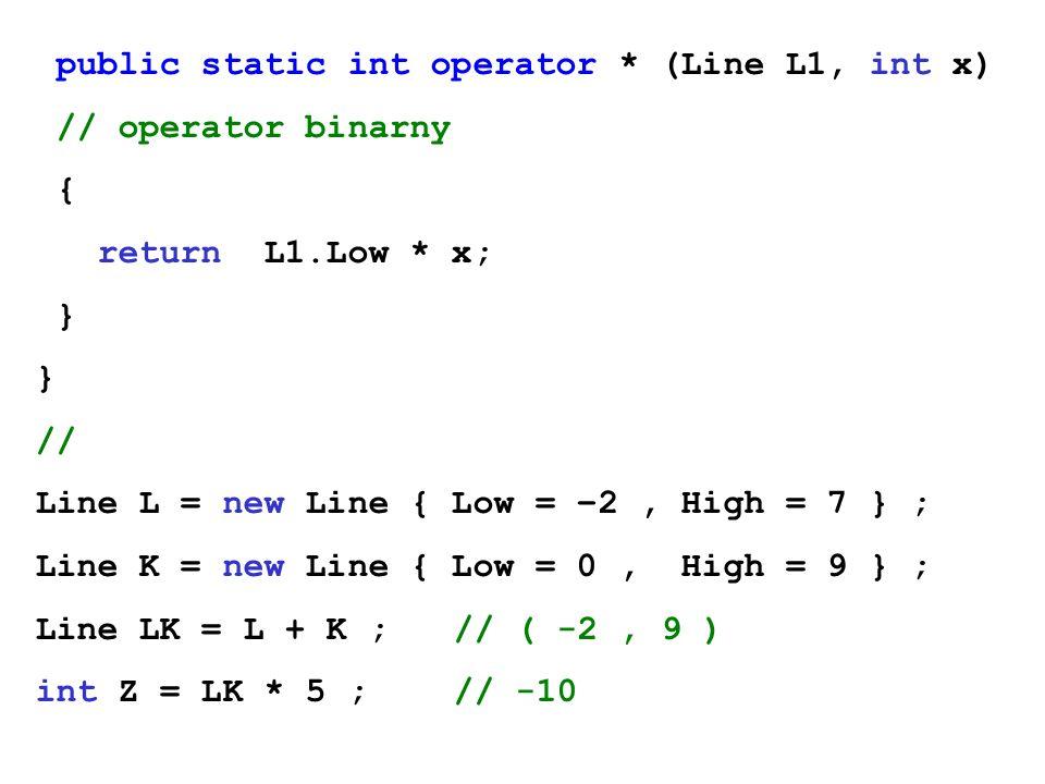 public static int operator * (Line L1, int x) // operator binarny { return L1.Low * x; } // Line L = new Line { Low = –2, High = 7 } ; Line K = new Li